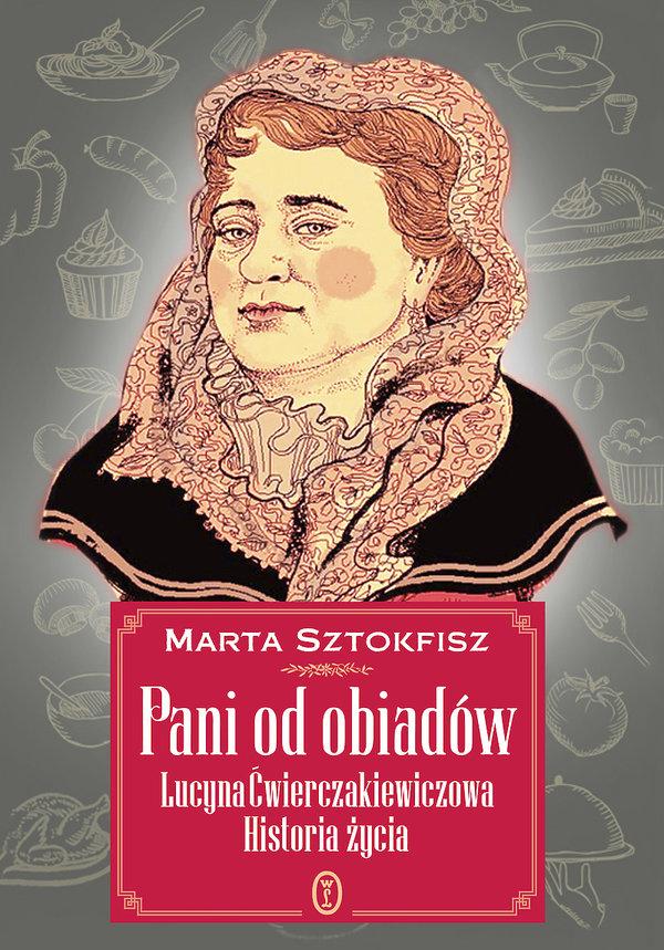 Marta Sztokfisz, Pani od obiadów. Lucyna Ćwierciakiewiczowa, Wydawnictwo Literackie